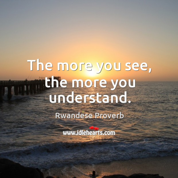 The more you see, the more you understand. Rwandese Proverbs Image