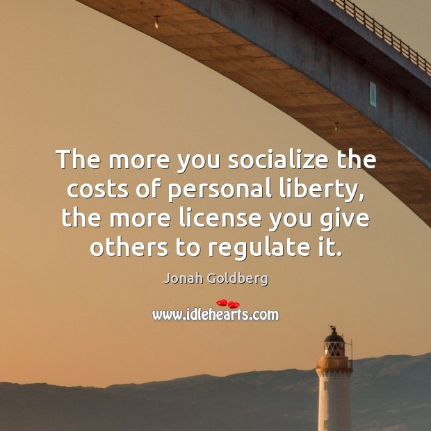The more you socialize the costs of personal liberty, the more license Image