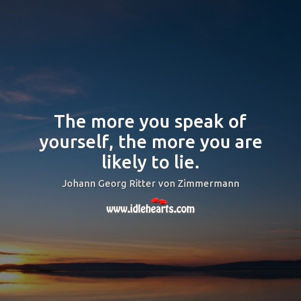 The more you speak of yourself, the more you are likely to lie. Johann Georg Ritter von Zimmermann Picture Quote