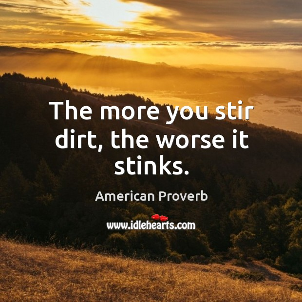 Image, The more you stir dirt, the worse it stinks.