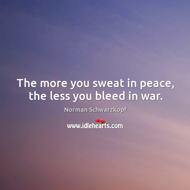 The more you sweat in peace, the less you bleed in war. Image