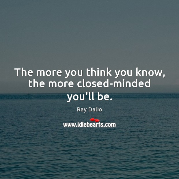 The more you think you know, the more closed-minded you'll be. Ray Dalio Picture Quote