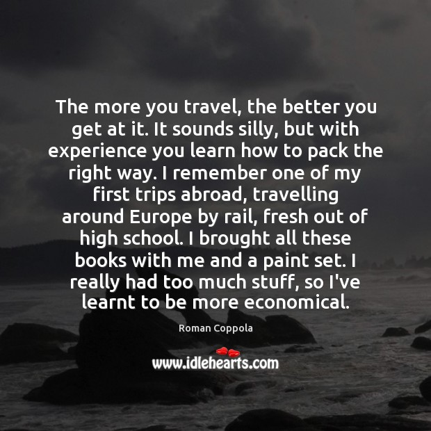 The more you travel, the better you get at it. It sounds Travel Quotes Image