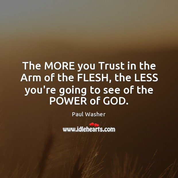 The MORE you Trust in the Arm of the FLESH, the LESS Paul Washer Picture Quote
