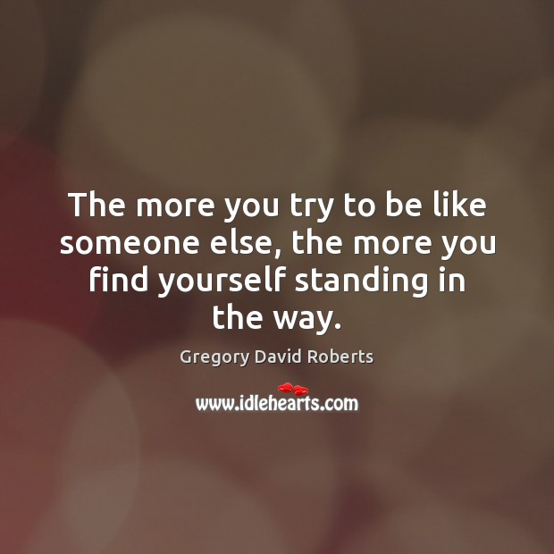 The more you try to be like someone else, the more you find yourself standing in the way. Gregory David Roberts Picture Quote