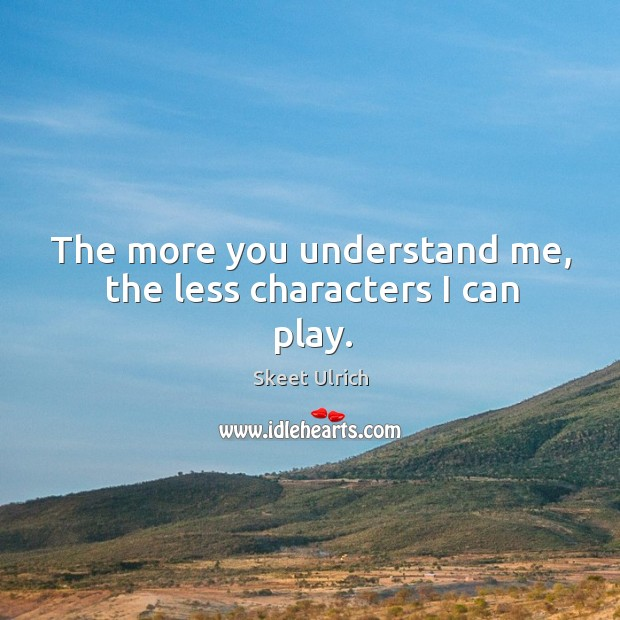Image, The more you understand me, the less characters I can play.