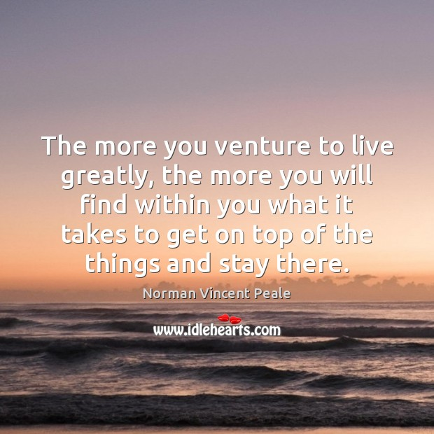 The more you venture to live greatly, the more you will find Image
