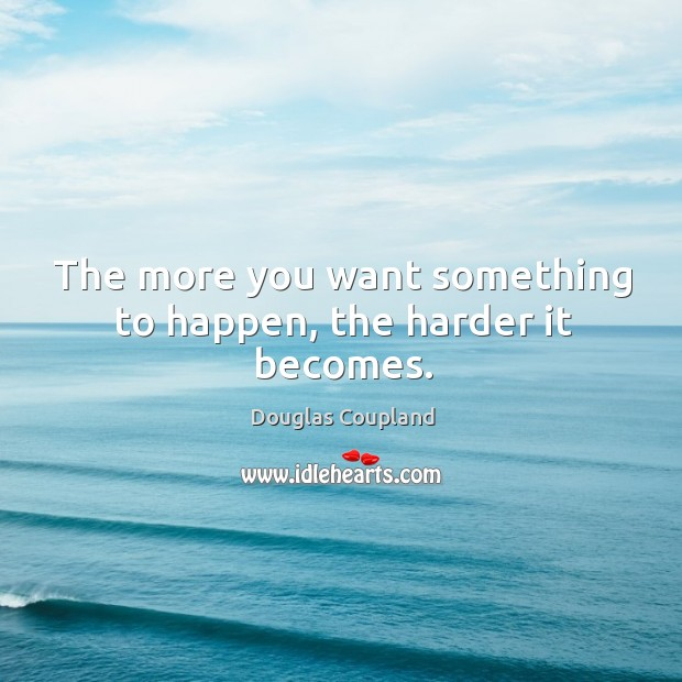 The more you want something to happen, the harder it becomes. Image
