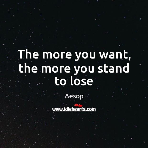 The more you want, the more you stand to lose Aesop Picture Quote