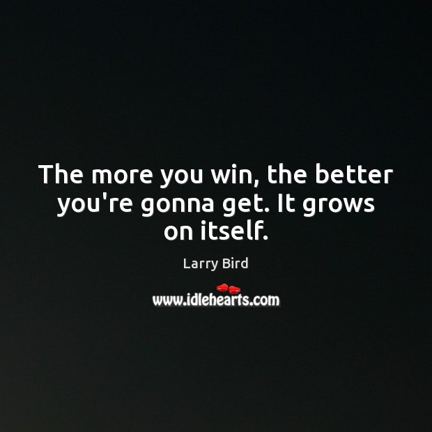 The more you win, the better you're gonna get. It grows on itself. Larry Bird Picture Quote