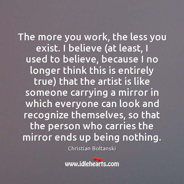 The more you work, the less you exist. I believe (at least, Image