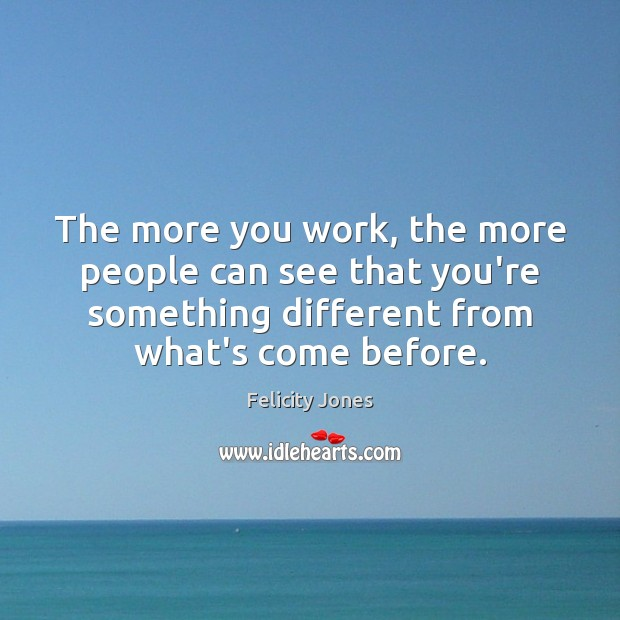 The more you work, the more people can see that you're something Felicity Jones Picture Quote