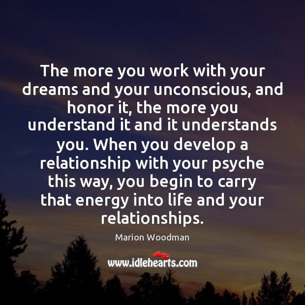 The more you work with your dreams and your unconscious, and honor Image