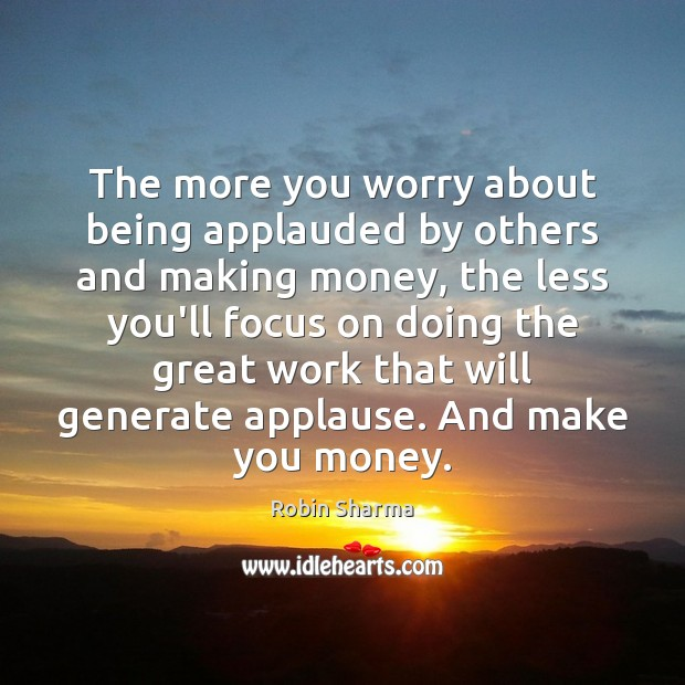 The more you worry about being applauded by others and making money, Image