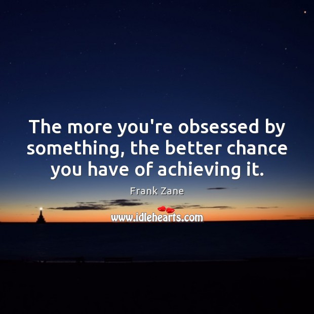 The more you're obsessed by something, the better chance you have of achieving it. Image