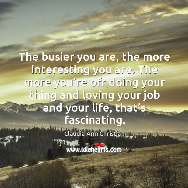 The more you're off doing your thing and loving your job and your life, that's fascinating. Image