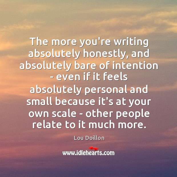 The more you're writing absolutely honestly, and absolutely bare of intention – Lou Doillon Picture Quote