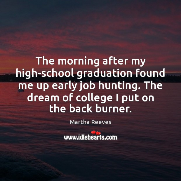 The morning after my high-school graduation found me up early job hunting. Graduation Quotes Image