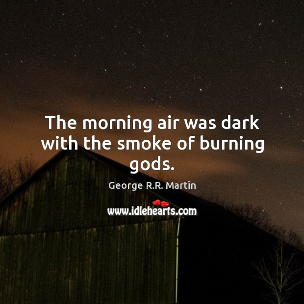 The morning air was dark with the smoke of burning Gods. George R.R. Martin Picture Quote