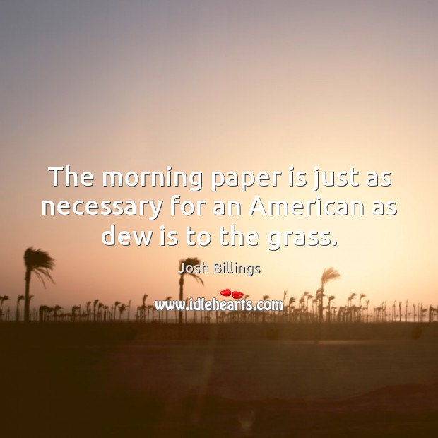 The morning paper is just as necessary for an American as dew is to the grass. Image