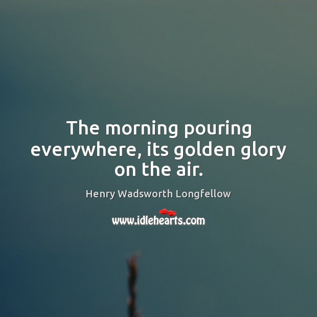 Image, The morning pouring everywhere, its golden glory on the air.