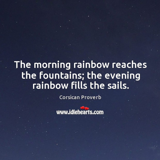 Image, The morning rainbow reaches the fountains; the evening rainbow fills the sails.