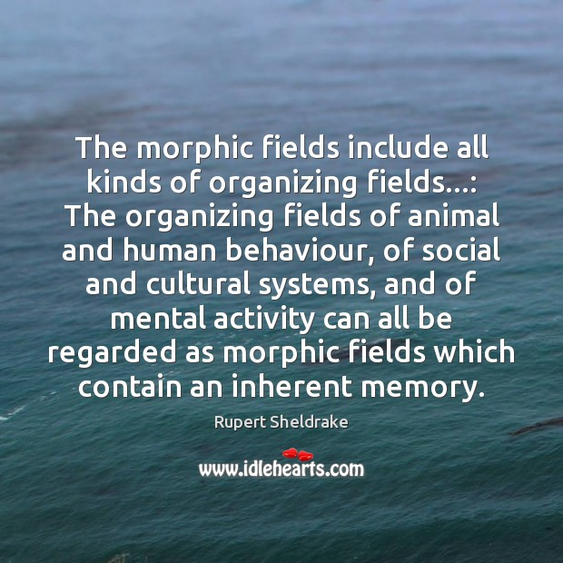 The morphic fields include all kinds of organizing fields…: The organizing fields Rupert Sheldrake Picture Quote