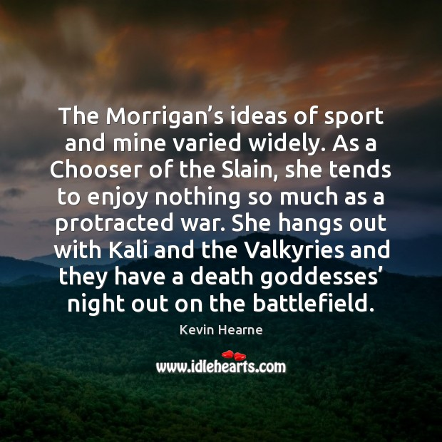 The Morrigan's ideas of sport and mine varied widely. As a Kevin Hearne Picture Quote