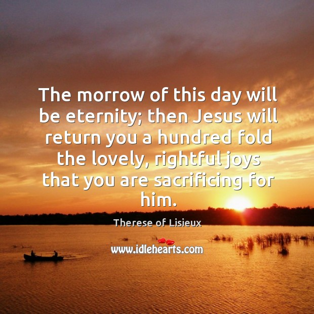 The morrow of this day will be eternity; then Jesus will return Therese of Lisieux Picture Quote