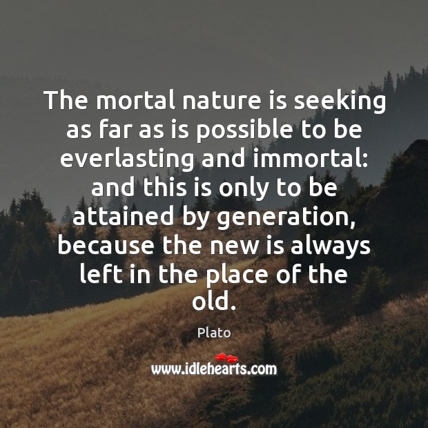 The mortal nature is seeking as far as is possible to be Plato Picture Quote