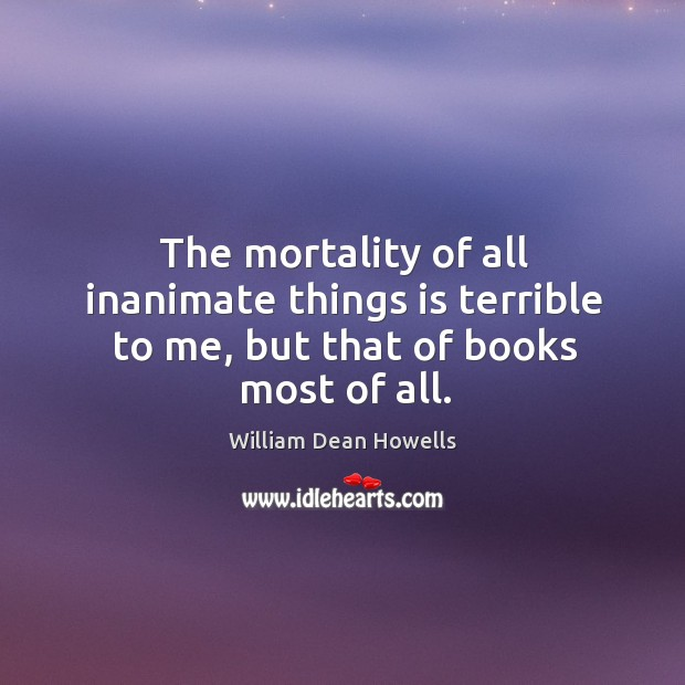 Image, The mortality of all inanimate things is terrible to me, but that of books most of all.