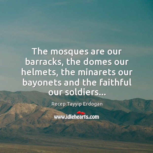 The mosques are our barracks, the domes our helmets, the minarets our Recep Tayyip Erdogan Picture Quote