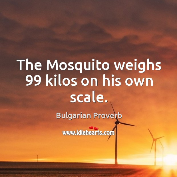 The mosquito weighs 99 kilos on his own scale. Bulgarian Proverbs Image