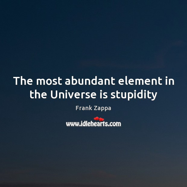The most abundant element in the Universe is stupidity Image