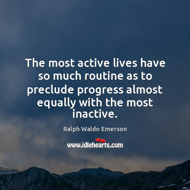 Image, The most active lives have so much routine as to preclude progress