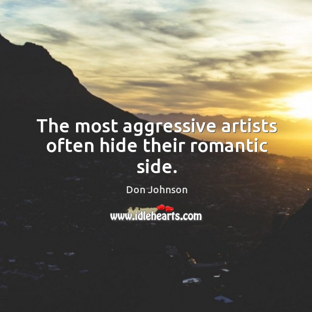 The most aggressive artists often hide their romantic side. Don Johnson Picture Quote