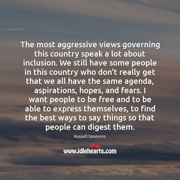 The most aggressive views governing this country speak a lot about inclusion. Russell Simmons Picture Quote