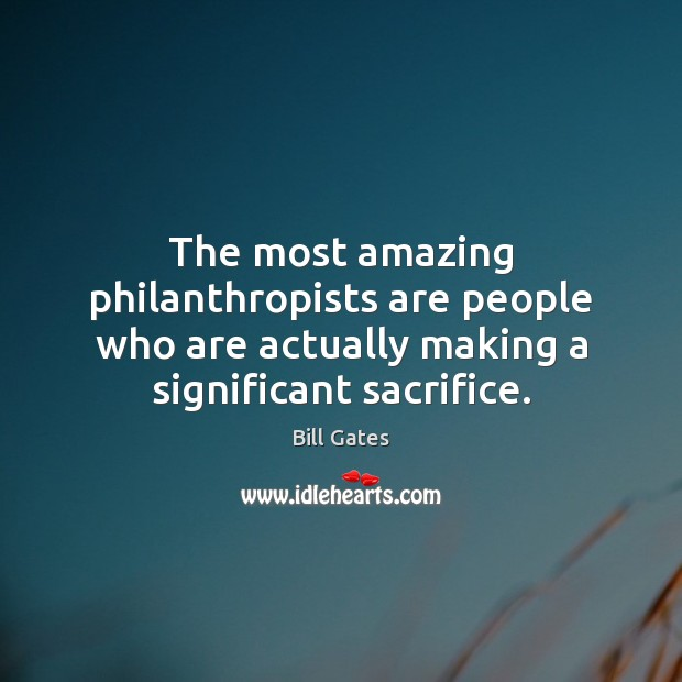 The most amazing philanthropists are people who are actually making a significant Image