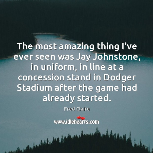 The most amazing thing I've ever seen was Jay Johnstone, in uniform, Image