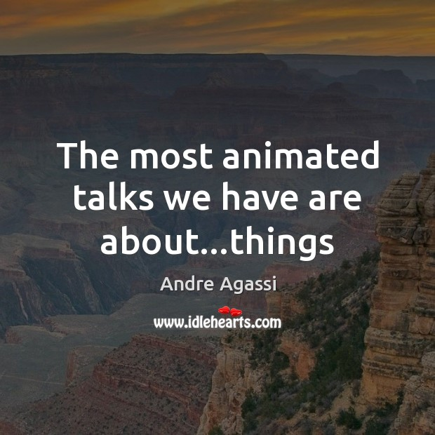 Image, The most animated talks we have are about…things