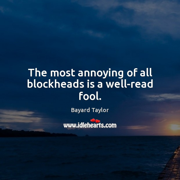 The most annoying of all blockheads is a well-read fool. Bayard Taylor Picture Quote