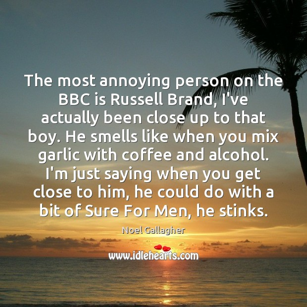 The most annoying person on the BBC is Russell Brand, I've actually Image