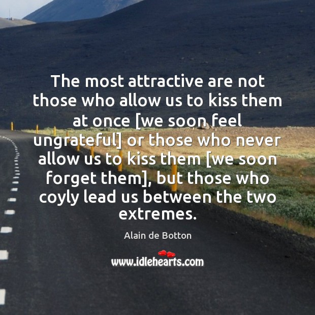 The most attractive are not those who allow us to kiss them Alain de Botton Picture Quote