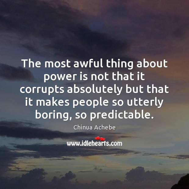 The most awful thing about power is not that it corrupts absolutely Chinua Achebe Picture Quote