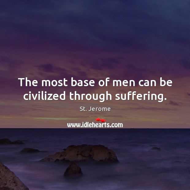 The most base of men can be civilized through suffering. St. Jerome Picture Quote