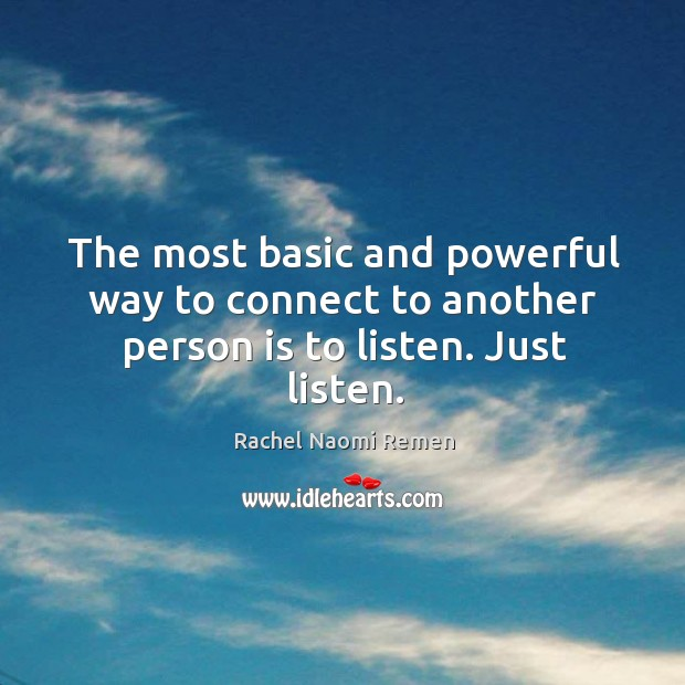 The most basic and powerful way to connect to another person is to listen. Just listen. Image