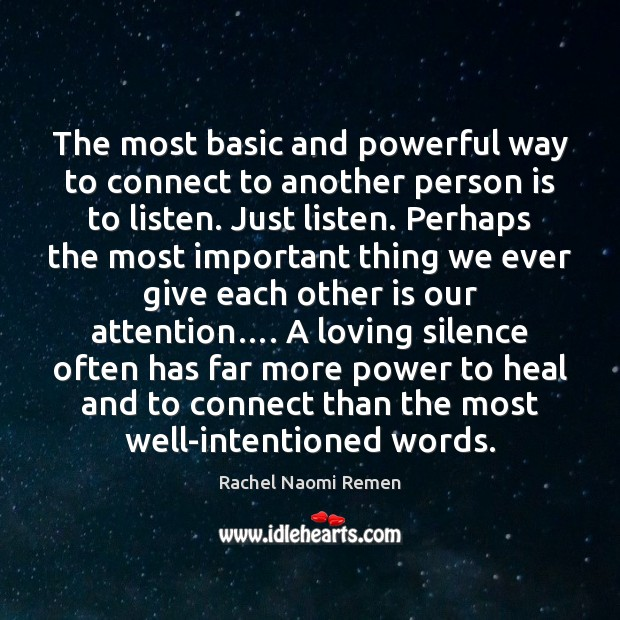 The most basic and powerful way to connect to another person is Rachel Naomi Remen Picture Quote