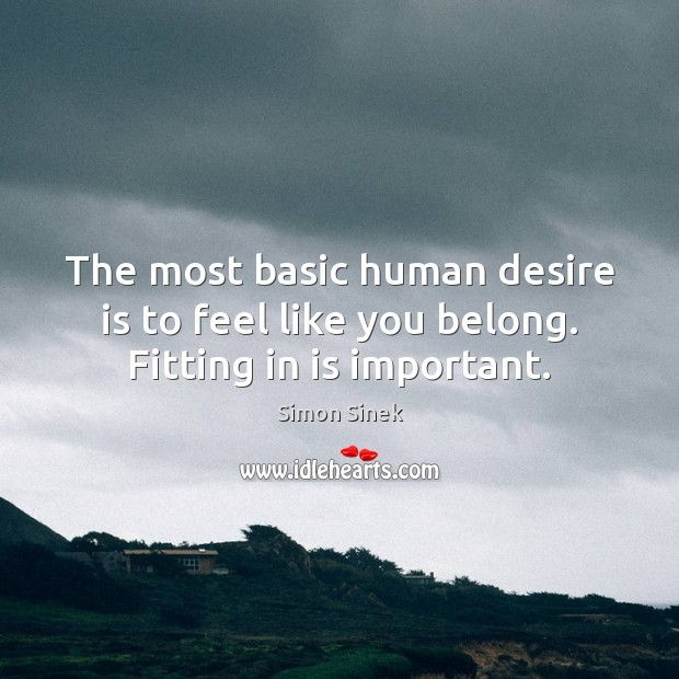 The most basic human desire is to feel like you belong. Fitting in is important. Simon Sinek Picture Quote
