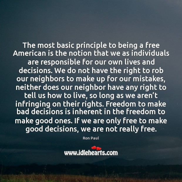 The most basic principle to being a free American is the notion Ron Paul Picture Quote