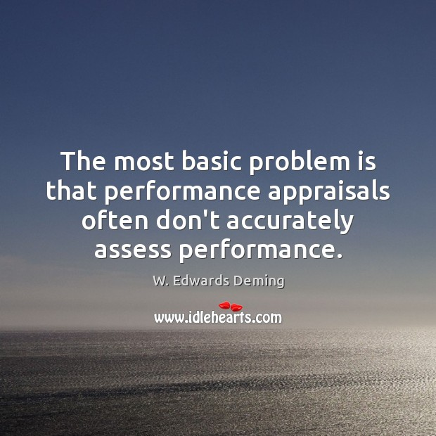 The most basic problem is that performance appraisals often don't accurately assess W. Edwards Deming Picture Quote